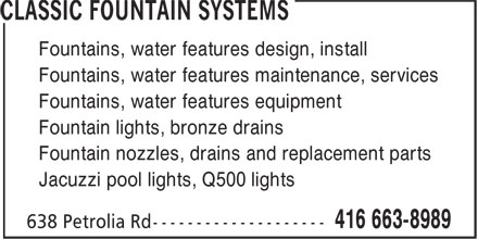 Classic Fountain Systems (416-663-8989) - Display Ad - Fountains, water features design, install Fountains, water features maintenance, services Fountains, water features equipment Fountain lights, bronze drains Fountain nozzles, drains and replacement parts Jacuzzi pool lights, Q500 lights