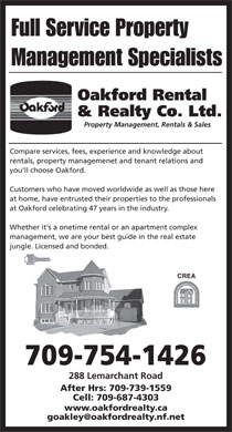 Oakford Rental &amp; Realty Co Ltd (709-754-1426) - Display Ad - Full Service Property Management Specialists Oakford Rental &amp; Realty Co. Ltd. Property Management, Rentals &amp; Sales Compare services, fees, experience and knowledge about rentals, property managemenet and tenant relations and you'll choose Oakford. Customers who have moved worldwide as well as those here at home, have entrusted their properties to the professionals at Oakford celebrating 47 years in the industry. Whether it's a onetime rental or an apartment complex management, we are your best guide in the real estate jungle. Licensed and bonded. CREA 709-754-1426 288 Lemarchant Road After Hrs: 709-739-1559 Cell: 709-687-4303 www.oakfordrealty.ca goakley@oakfordrealty.nf.net