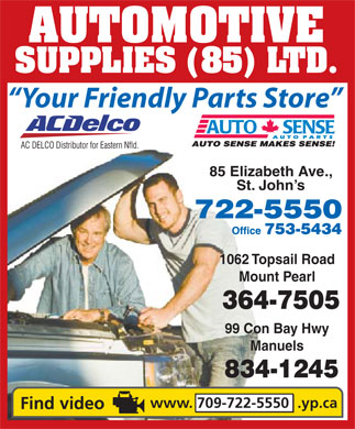 Automotive Supplies (85) Ltd (709-722-5550) - Display Ad - AUTOMOTIVE SUPPLIES (85) LTD. Your Friendly Parts Store 85 Elizabeth Ave., St. John's 1062 Topsail Road Mount Pearl 99 Con Bay Hwy Manuels www. 709-722-5550  .yp.ca  AUTOMOTIVE SUPPLIES (85) LTD. Your Friendly Parts Store 85 Elizabeth Ave., St. John's 1062 Topsail Road Mount Pearl 99 Con Bay Hwy Manuels www. 709-722-5550  .yp.ca