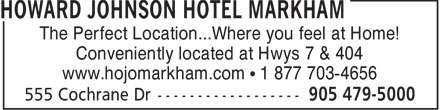 Howard Johnson Hotel Markham (905-479-5000) - Display Ad - The Perfect Location...Where you feel at Home! Conveniently located at Hwys 7 & 404 www.hojomarkham.com   1 877 703-4656