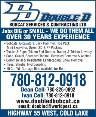 Double D Bobcat Services & Contracting Ltd (780-639-0711) - Display Ad - BOBCAT SERVICES & CONTRACTING LTD Jobs BIG or SMALL - WE DO THEM ALL OVER 30 YEARS EXPERIENCE Bobcats, Excavators, Jack Hammer, Hoe Pack Mini Excavator, Dozer, SD & PF Packers Trucks & Pups, Tridem End Dumps, Tractor & Tridem Lowboy Sand, Gravel, Screened Topsoil, Recycled Concrete & Asphalt Commercial & Residential Landscaping, Snow Removal Trees, Shrubs, Hydroseeding 10 Cu. Yd. Garbage Bins Available for Rent 780-812-0918 Dean Cell 780-826-0892 Ivan Cell 780-812-0918 www.doubledbobcat.ca email: doubled@worldpost.ca HIGHWAY 55 WEST, COLD LAKE BOBCAT SERVICES & CONTRACTING LTD Jobs BIG or SMALL - WE DO THEM ALL OVER 30 YEARS EXPERIENCE Bobcats, Excavators, Jack Hammer, Hoe Pack Mini Excavator, Dozer, SD & PF Packers Trucks & Pups, Tridem End Dumps, Tractor & Tridem Lowboy Sand, Gravel, Screened Topsoil, Recycled Concrete & Asphalt Commercial & Residential Landscaping, Snow Removal Trees, Shrubs, Hydroseeding 10 Cu. Yd. Garbage Bins Available for Rent 780-812-0918 Dean Cell 780-826-0892 Ivan Cell 780-812-0918 www.doubledbobcat.ca email: doubled@worldpost.ca HIGHWAY 55 WEST, COLD LAKE