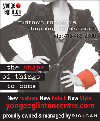 RioCan Yonge Eglinton Centre (416-489-2300) - Annonce illustrée - THE SHAPE OF THINGS TO COME NEW FASHION * NEW RETAIL * NEW STYLE www.yongeeglintoncentre.com  THE SHAPE OF THINGS TO COME NEW FASHION * NEW RETAIL * NEW STYLE www.yongeeglintoncentre.com