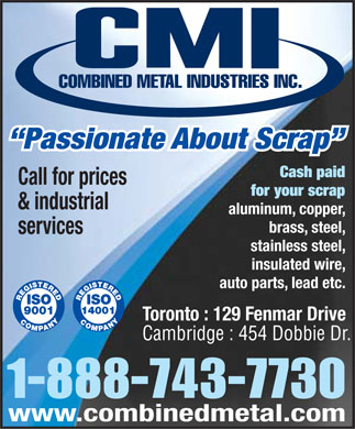 Combined Metal Industries Inc (416-743-7730) - Annonce illustrée - Passionate About Scrap Cash paid Call for prices for your scrap & industrial aluminum, copper, brass, steel, services stainless steel, insulated wire, auto parts, lead etc. Toronto : 129 Fenmar Drive Cambridge : 454 Dobbie Dr. 1-888-743-7730 www.combinedmetal.com  Passionate About Scrap Cash paid Call for prices for your scrap & industrial aluminum, copper, brass, steel, services stainless steel, insulated wire, auto parts, lead etc. Toronto : 129 Fenmar Drive Cambridge : 454 Dobbie Dr. 1-888-743-7730 www.combinedmetal.com  Passionate About Scrap Cash paid Call for prices for your scrap & industrial aluminum, copper, brass, steel, services stainless steel, insulated wire, auto parts, lead etc. Toronto : 129 Fenmar Drive Cambridge : 454 Dobbie Dr. 1-888-743-7730 www.combinedmetal.com