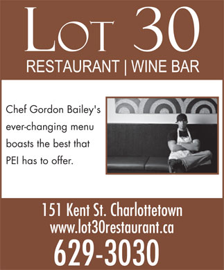 Lot 30 (902-629-3030) - Display Ad - Chef Gordon Bailey's ever-changing menu boasts the best that PEI has to offer. 151 Kent St. Charlottetown www.lot30restaurant.ca 629-3030