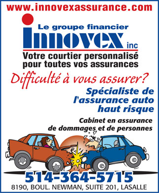 Groupe Financier Innovex Inc (514-364-5715) - Annonce illustr&eacute;e - www.innovexassurance.com Votre courtier personnalis&eacute; pour toutes vos assurances Difficult&eacute; &agrave; vous assurer? Sp&eacute;cialiste de l'assurance auto haut risque Cabinet en assurance de dommages et de personnes 514-364-5715 8190, BOUL. NEWMAN, SUITE 201, LASALLE