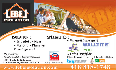 Lebel Isolation Inc (418-818-1748) - Display Ad - SP&Eacute;CIALIT&Eacute;S : - Polyur&eacute;thane gicl&eacute; - Entretoit - Murs - Plafond - Plancher Travail garanti Propri&eacute;taires : - Laine souffl&eacute;e Janathan Lebel et Karine Thibodeau Fibre de verre Fibre de celluloseet 1381, boul. de Tadoussac ISOLATION : Chicoutimi (Qu&eacute;bec) G7G 4Y1 R.B.Q. : 8334-8490-15 SP&Eacute;CIALIT&Eacute;S : - Polyur&eacute;thane gicl&eacute; - Entretoit - Murs - Plafond - Plancher Travail garanti Propri&eacute;taires : - Laine souffl&eacute;e Janathan Lebel et Karine Thibodeau Fibre de verre Fibre de celluloseet 1381, boul. de Tadoussac ISOLATION : Chicoutimi (Qu&eacute;bec) G7G 4Y1 R.B.Q. : 8334-8490-15
