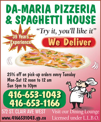 Da-Maria Pizzeria &amp; Spaghetti House (416-653-1043) - Annonce illustr&eacute;e - DA-MARIA PIZZERIA &amp; SPAGHETTI HOUSE Try it, you'll like it 39 Years Experience We Deliver 25% off on pick-up orders every Tuesday Mon-Sat 12 noon to 12 am Sun 5pm to 10pm 416-653-1043 416-653-1166 Visit our Dining Lounge 572 ST. CLAIR AVE WEST Licensed under L.L.B.O. www.4166531043.yp.ca