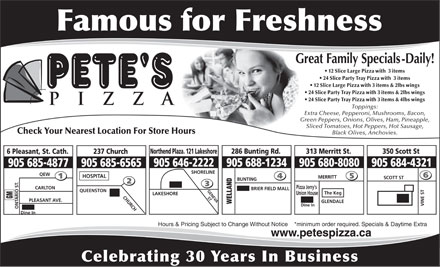 Pete's Pizza (905-685-4877) - Annonce illustrée - 905 684-4321 905 688-1234905 646-2222 905 685-6565905 685-4877 SHORELINE QEW HOSPITAL MERRITT SCOTT ST 905 684-4321 905 688-1234905 646-2222 905 685-6565905 685-4877 SHORELINE QEW HOSPITAL MERRITT SCOTT ST BUNTING Pizza Jerry's CARLTON BRIER FIELD MALL GENEVA QUEENSTON The Keg Union House LAKESHORE CHURCH ST GM PLEASANT AVE. GLENDALE WELLAND VINE ST Dine In ONTARIO ST. Dine In Hours & Pricing Subject to Change Without Notice    *minimum order required. Specials & Daytime Extra www.petespizza.ca Celebrating 30 Years In Business 12 Slice Large Pizza with  3 items 24 Slice Party Tray Pizza with  3 items 12 Slice Large Pizza with 3 items & 2lbs wings 24 Slice Party Tray Pizza with 3 items & 2lbs wings 24 Slice Party Tray Pizza with 3 items & 4lbs wings Toppings: Extra Cheese, Pepperoni, Mushrooms, Bacon, Green Peppers, Onions, Olives, Ham, Pineapple, Sliced Tomatoes, Hot Peppers, Hot Sausage, Check Your Nearest Location For Store Hours Black Olives, Anchovies. 286 Bunting Rd.Northend Plaza. 121 Lakeshore 313 Merritt St. 350 Scott St 237 Church6 Pleasant, St. Cath. 905 680-8080 BUNTING Pizza Jerry's CARLTON BRIER FIELD MALL GENEVA QUEENSTON The Keg Union House LAKESHORE CHURCH ST GM PLEASANT AVE. GLENDALE WELLAND VINE ST Dine In ONTARIO ST. Dine In Hours & Pricing Subject to Change Without Notice    *minimum order required. Specials & Daytime Extra www.petespizza.ca Celebrating 30 Years In Business 12 Slice Large Pizza with  3 items 24 Slice Party Tray Pizza with  3 items 12 Slice Large Pizza with 3 items & 2lbs wings 24 Slice Party Tray Pizza with 3 items & 2lbs wings 24 Slice Party Tray Pizza with 3 items & 4lbs wings Toppings: Extra Cheese, Pepperoni, Mushrooms, Bacon, Green Peppers, Onions, Olives, Ham, Pineapple, Sliced Tomatoes, Hot Peppers, Hot Sausage, Check Your Nearest Location For Store Hours Black Olives, Anchovies. 286 Bunting Rd.Northend Plaza. 121 Lakeshore 313 Merritt St. 350 Scott St 237 Church6 Pleasant, St. Cath. 905 680-8080