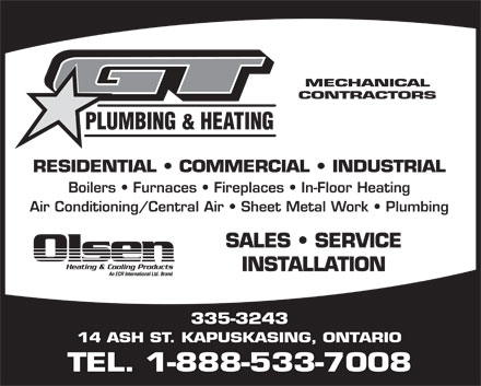 G T Plumbing &amp; Heating (1-888-533-7008) - Display Ad - MECHANICAL CONTRACTORS PLUMBING &amp; HEATING RESIDENTIAL   COMMERCIAL   INDUSTRIAL Boilers   Furnaces   Fireplaces   In-Floor Heating Air Conditioning/Central Air   Sheet Metal Work   Plumbing SALES   SERVICE INSTALLATION 335-3243 14 ASH ST. KAPUSKASING, ONTARIO TEL. 1-888-533-7008
