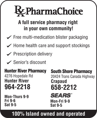 Hunter River Pharmacy (902-964-2218) - Annonce illustrée - A full service pharmacy right in your own community! Free multi-medication blister packaging Home health care and support stockings Prescription delivery Senior s discount Hunter River Pharmacy South Shore Pharmacy 4276 Hopedale Rd 20424 Trans Canada Highway Hunter River Crapaud 964-2218 658-2212 Mon-Thurs 9-9 Fri 9-6 Mon-Fri 9-9 Sat 9-5 100% Island owned and operated