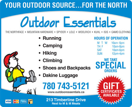 Outdoor Essentials (780-743-5121) - Display Ad - YOUR OUTDOOR SOURCE...FOR THE NORTH YOUR OUTDOOR SOURCE...FOR THE NORTH THE NORTHFACE     MOUNTAIN HARDWARE     SPYDER     LOLE     WOOLRICH     KUHL     ISIS     CAMO CLOTHING HOURS OF OPERATION Running M   T   W10am- 6pm Camping TH  F10am-8pm SAT10am-6pm HikingSUN12pm-4pm WE TAKE Climbing SPECIAL Shoes and Backpacks ORDERS Dakine Luggage GIFT 780 743-5121 CERTIFICATES www.outdooressentials.ca AVAILABLE 213 Timberline Drive Next to M & M Meats  YOUR OUTDOOR SOURCE...FOR THE NORTH YOUR OUTDOOR SOURCE...FOR THE NORTH THE NORTHFACE     MOUNTAIN HARDWARE     SPYDER     LOLE     WOOLRICH     KUHL     ISIS     CAMO CLOTHING HOURS OF OPERATION Running M   T   W10am- 6pm Camping TH  F10am-8pm SAT10am-6pm HikingSUN12pm-4pm WE TAKE Climbing SPECIAL Shoes and Backpacks ORDERS Dakine Luggage GIFT 780 743-5121 CERTIFICATES www.outdooressentials.ca AVAILABLE 213 Timberline Drive Next to M & M Meats