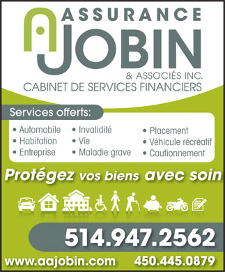 Assurance A Jobin &amp; Associ&eacute;s Inc (450-445-0879) - Annonce illustr&eacute;e - Services offerts: Automobile Invalidit&eacute; Placement Habitation Vie V&eacute;hicule r&eacute;cr&eacute;atif Entreprise Maladie grave Cautionnement Prot&eacute;gez vos biens avec soin 514.947.2562 www.aajobin.com     450.445.0879jobin.com 450.445.0879 Services offerts: Automobile Invalidit&eacute; Placement Habitation Vie V&eacute;hicule r&eacute;cr&eacute;atif Entreprise Maladie grave Cautionnement Prot&eacute;gez vos biens avec soin 514.947.2562 www.aajobin.com     450.445.0879jobin.com 450.445.0879