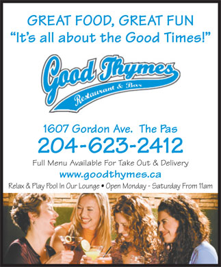 Good Thymes Restaurant & Bar (204-623-2412) - Annonce illustrée - GREAT FOOD, GREAT FUN It s all about the Good Times! 1607 Gordon Ave.  The Pas 204-623-2412 Full Menu Available For Take Out & Delivery www.goodthymes.ca Relax & Play Pool In Our Lounge   Open Monday - Saturday From 11am GREAT FOOD, GREAT FUN It s all about the Good Times! 1607 Gordon Ave.  The Pas 204-623-2412 Full Menu Available For Take Out & Delivery www.goodthymes.ca Relax & Play Pool In Our Lounge   Open Monday - Saturday From 11am