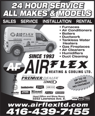 Air Flex Heating & Cooling Ltd (416-439-7155) - Display Ad - 24 HOUR SERVICE ALL MAKES & MODELS SALES    SERVICE    INSTALLATION    RENTAL Furnaces Air Conditioners Boilers Ductwork Tankless Water Heaters Gas Fireplaces Air Cleaners Humidifiers Duct Cleaning SINCE 1993SINCE 1993 DEALER UP TO 12 MONTHSYMENT NO PA H16265 Tankless Water Heaters Head Office and Show Room 3252 Lawrence Ave. E. www.airflexltd.com 416-439-7155  24 HOUR SERVICE ALL MAKES & MODELS SALES    SERVICE    INSTALLATION    RENTAL Furnaces Air Conditioners Boilers Ductwork Tankless Water Heaters Gas Fireplaces Air Cleaners Humidifiers Duct Cleaning SINCE 1993SINCE 1993 DEALER UP TO 12 MONTHSYMENT NO PA H16265 Tankless Water Heaters Head Office and Show Room 3252 Lawrence Ave. E. www.airflexltd.com 416-439-7155