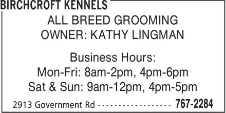 Birchcroft Kennels (807-767-2284) - Display Ad - ALL BREED GROOMING OWNER: KATHY LINGMAN Business Hours: Mon-Fri: 8am-2pm, 4pm-6pm Sat & Sun: 9am-12pm, 4pm-5pm