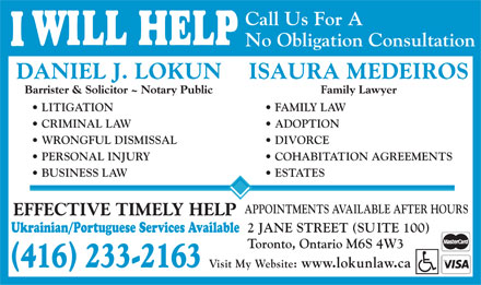 Lokun Daniel J (416-233-2163) - Display Ad - Call Us For A No Obligation Consultation DANIEL J. LOKUNISAURA MEDEIROS Barrister & Solicitor ~ Notary PublicFamily Lawyer LITIGATION  FAMILY LAW CRIMINAL LAW  ADOPTION WRONGFUL DISMISSAL  DIVORCE PERSONAL INJURY  COHABITATION AGREEMENTS BUSINESS LAW  ESTATES APPOINTMENTS AVAILABLE AFTER HOURS EFFECTIVE TIMELY HELP 2 JANE STREET (SUITE 100) Ukrainian/Portuguese Services Available Toronto, Ontario M6S 4W3 () 416 233-2163 Visit My Website: www.lokunlaw.ca Call Us For A No Obligation Consultation DANIEL J. LOKUNISAURA MEDEIROS Barrister & Solicitor ~ Notary PublicFamily Lawyer LITIGATION  FAMILY LAW CRIMINAL LAW  ADOPTION WRONGFUL DISMISSAL  DIVORCE PERSONAL INJURY  COHABITATION AGREEMENTS BUSINESS LAW  ESTATES APPOINTMENTS AVAILABLE AFTER HOURS EFFECTIVE TIMELY HELP 2 JANE STREET (SUITE 100) Ukrainian/Portuguese Services Available Toronto, Ontario M6S 4W3 () 416 233-2163 Visit My Website: www.lokunlaw.ca