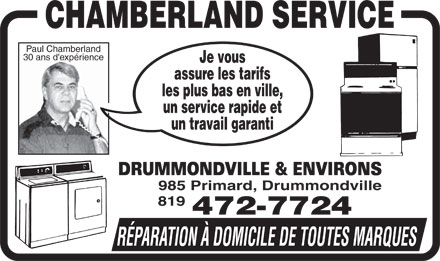 Chamberland Service Enr (819-472-7724) - Display Ad - Paul Chamberland 30 ans d'exprience Je vous assure les tarifs les plus bas en ville, un service rapide et un travail garanti DRUMMONDVILLE &amp; ENVIRONS 985 Primard, Drummondville 819 472-7724 RPARATION  DOMICILE DE TOUTES MARQUES  Paul Chamberland 30 ans d'exprience Je vous assure les tarifs les plus bas en ville, un service rapide et un travail garanti DRUMMONDVILLE &amp; ENVIRONS 985 Primard, Drummondville 819 472-7724 RPARATION  DOMICILE DE TOUTES MARQUES