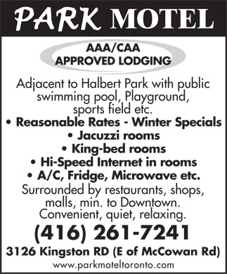 Park Motel (416-261-7241) - Annonce illustrée - MOTEL AAA/CAA APPROVED LODGING Adjacent tAdjacent to Halo Halberbert Part Park wk withith publi publicc swimswimming pooming pool, l, PlaPlaygrygrounound,d, sporsports fiets field ld etc.etc. Reasonable Rates - Winter Specials Jacuzzi rooms King-bed rooms Hi-Speed Internet in rooms A/C, Fridge, Microwave etc. Surrounded bySurrounded by rest restauraurantsants, shop, shops,s, malls, min. tomalls, min. to Downto Downtown.wn. Convenient, quiet, relaxing. (416) 261-7241 3126 Kingston RD (E of McCowan Rd) www.parkmoteltoronto.com