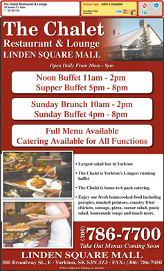 Chalet Restaurant & Lounge (306-786-7700) - Annonce illustrée - Cuisine Type : 385 Broadway St E, Yorkton 306-786-7700 Prices subject to change without notice The Chalet Restaurant & Lounge LINDEN SQUARE MALL Open Daily From 10am - 9pm Noon Buffet 11am - 2pm Supper Buffet 5pm - 8pm Sunday Brunch 10am - 2pm Sunday Buffet 4pm - 8pm Full Menu Available Catering Available for All Functions Largest salad bar in Yorkton The Chalet is Yorkton s Longest running buffet The Chalet is home to 6 pack catering Enjoy our fresh homecooked food including perogies, mashed potatoes, country fried chicken, sausage, pizza, caesar salad, pasta salad, homemade soups and much more. 786-7700 (306) Take Out Menus Coming Soon LINDEN SQUARE MALL 385 Broadway St., E   Yorkton, SK S3N 3Z3   FAX: (306) 786-7050 Prices Subject to Change at Anytime Buffets & Smorgasbord The Chalet Restaurant & Lounge Buffets & Smorgasbord The Chalet Restaurant & Lounge Cuisine Type : 385 Broadway St E, Yorkton 306-786-7700 Prices subject to change without notice The Chalet Restaurant & Lounge LINDEN SQUARE MALL Open Daily From 10am - 9pm Noon Buffet 11am - 2pm Supper Buffet 5pm - 8pm Sunday Brunch 10am - 2pm Sunday Buffet 4pm - 8pm Full Menu Available Catering Available for All Functions Largest salad bar in Yorkton The Chalet is Yorkton s Longest running buffet The Chalet is home to 6 pack catering Enjoy our fresh homecooked food including perogies, mashed potatoes, country fried chicken, sausage, pizza, caesar salad, pasta salad, homemade soups and much more. 786-7700 (306) Take Out Menus Coming Soon LINDEN SQUARE MALL 385 Broadway St., E   Yorkton, SK S3N 3Z3   FAX: (306) 786-7050 Prices Subject to Change at Anytime