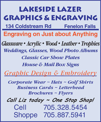 Lakeside Lazer Graphics & Engraving (705-328-5454) - Annonce illustrée - 134 Coldstream Rd Fenelon Falls Engraving on Just about Anything GlasswareAcrylicWood Leather Trophies Weddings, Glasses, Wood Photo Albums Classic Car Show Plates House & Mail Box Signs Graphic Design & Embroidery Corporate Wear ~ Hats ~ Golf Shirts Business Cards ~ Letterhead Brochures ~ Flyers Cell 705.328.5454 Shoppe  705.887.5941  134 Coldstream Rd Fenelon Falls Engraving on Just about Anything GlasswareAcrylicWood Leather Trophies Weddings, Glasses, Wood Photo Albums Classic Car Show Plates House & Mail Box Signs Graphic Design & Embroidery Corporate Wear ~ Hats ~ Golf Shirts Business Cards ~ Letterhead Brochures ~ Flyers Cell 705.328.5454 Shoppe  705.887.5941
