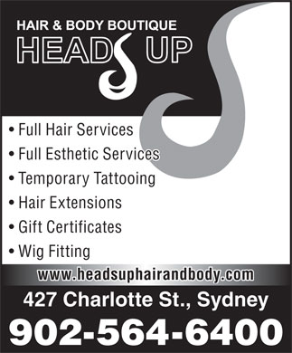 Head's Up Hair & Body Boutique (902-564-6400) - Annonce illustrée - Full Hair Services Full Esthetic Services Temporary Tattooing Hair Extensions Gift Certificates Wig Fitting www.headsuphairandbody.com 427 Charlotte St., Sydney 902-564-6400