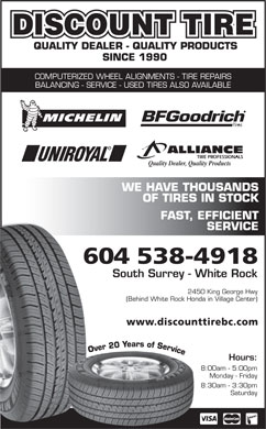 Discount Tire (604-541-4387) - Display Ad - DISCOUNT TIRE QUALITY DEALER - QUALITY PRODUCTS NCE 1990 COMPUTERIZED WHEEL ALIGNMENTS - TIRE REPAIRS BALANCING - SERVICE - USED TIRES ALSO AVAILABLE Quality Dealer, Quality Products WE HAVE THOUSANDS OF TIRES IN STOCK FAST, EFFICIENT SERVICE 604 538-4918 South Surrey - White Rock 2450 King George Hwy (Behind White Rock Honda in Village Center) www.discounttirebc.com Over Service SI Over 20 Years of Service O Hours: 8:00am - 5:00pm Monday - Friday 8:30am - 3:30pm Saturday