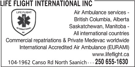 Life Flight International Inc (250-655-1630) - Annonce illustrée======= - LIFE FLIGHT INTERNATIONAL INC - Air Ambulance services - - British Columbia, Alberta - Saskatchewan, Manitoba - - All international countries - Commercial repatriations & Private Medevac worldwide - International Accredited Air Ambulance (EURAMI) - www.lifeflight.ca - 250 655-1630