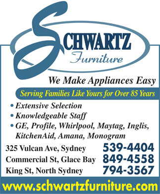 Schwartz Furniture (902-539-4404) - Annonce illustrée - We Make Appliances Easy Serving Families Like Yours for Over 85 Years Extensive Selection Knowledgeable Staff GE, Profile, Whirlpool, Maytag, Inglis, KitchenAid, Amana, Monogram 325 Vulcan Ave, Sydney 539-4404 Commercial St, Glace Bay 849-4558 King St, North Sydney 794-3567 www.schwartzfurniture.com