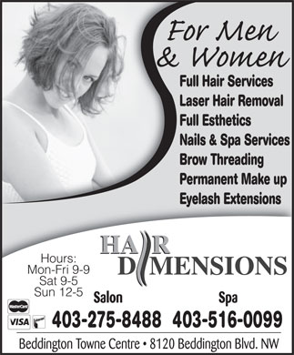 Hair Dimensions Salon & Spa (403-275-8488) - Display Ad - Full Hair Services Laser Hair Removal Full Esthetics Nails & Spa Services Brow Threading Permanent Make up Eyelash Extensions Hours: Mon-Fri 9-9 Sat 9-5 Sun 12-5 403-275-8488403-516-0099 Full Hair Services Laser Hair Removal Full Esthetics Nails & Spa Services Brow Threading Permanent Make up Eyelash Extensions Hours: Mon-Fri 9-9 Sat 9-5 Sun 12-5 403-275-8488403-516-0099