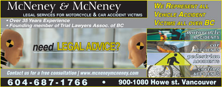 McNeney & McNeney (604-687-1766) - Annonce illustrée - WE REPRESENT ALL McNeney & McNeney LEGAL SERVICES FOR MOTORCYCLE & CAR ACCIDENT VICTIMS VEHICLE ACCIDENT Over 35 Years Experience VICTIMS ALL OVER BC Founding member of Trial Lawyers Assoc. of BC motorcycle ACCIDENTS car LEGAL ADVICE? need ACCIDENTS pedestrian ACCIDENTS cycling Contact us for a free consultation www.mcneneymcneney.com ACCIDENTS 900-1080 Howe st. Vancouver 604-687-1766
