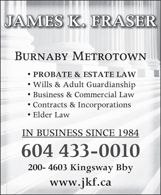 James K Fraser (604-433-0010) - Annonce illustrée - JAMES K. FRASER Burnaby Metrotown PROBATE & ESTATE LAW Business & Commercial Law Wills & Adult Guardianship Contracts & Incorporations Elder Law IN BUSINESS SINCE 1984 604 433-0010 200- 4603 Kingsway Bby www.jkf.ca
