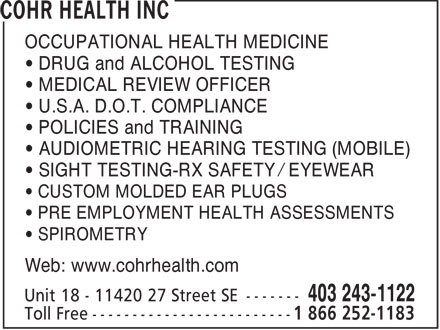 COHR Health Inc (403-243-1122) - Annonce illustr&eacute;e - OCCUPATIONAL HEALTH MEDICINE &bull; DRUG and ALCOHOL TESTING &bull; MEDICAL REVIEW OFFICER &bull; U.S.A. D.O.T. COMPLIANCE &bull; POLICIES and TRAINING &bull; AUDIOMETRIC HEARING TESTING (MOBILE) &bull; SIGHT TESTING-RX SAFETY / EYEWEAR &bull; CUSTOM MOLDED EAR PLUGS &bull; PRE EMPLOYMENT HEALTH ASSESSMENTS &bull; SPIROMETRY Web: www.cohrhealth.com