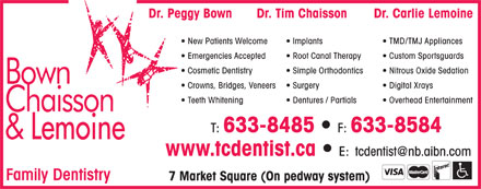 Bown Chaisson & Lemoine (506-633-8485) - Annonce illustrée - Dr. Tim Chaisson Dr. Carlie LemoineDr. Peggy Bown New Patients Welcome Implants TMD/TMJ Appliances Emergencies Accepted Root Canal Therapy Custom Sportsguards Cosmetic Dentistry Simple Orthodontics Nitrous Oxide Sedation Crowns, Bridges, Veneers Surgery Digital Xrays Teeth Whitening Dentures / Partials Overhead Entertainment T: 633-8485 F: 633-8584 www.tcdentist.ca E: tcdentist@nb.aibn.com Family Dentistry 7 Market Square (On pedway system)  Dr. Tim Chaisson Dr. Carlie LemoineDr. Peggy Bown New Patients Welcome Implants TMD/TMJ Appliances Emergencies Accepted Root Canal Therapy Custom Sportsguards Cosmetic Dentistry Simple Orthodontics Nitrous Oxide Sedation Crowns, Bridges, Veneers Surgery Digital Xrays Teeth Whitening Dentures / Partials Overhead Entertainment T: 633-8485 F: 633-8584 www.tcdentist.ca E: tcdentist@nb.aibn.com Family Dentistry 7 Market Square (On pedway system)