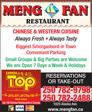 Meng Fan Restaurant (250-782-9798) - Display Ad - MENG      FAN RESTAURANT CHINESE & WESTERN CUISINE Always Fresh   Always Tasty Biggest Smorgasbord in Town Convenient Parking Small Groups & Big Parties are Welcome We are Open 7 Days a Week & Holidays RESERVATIONS OR TAKE-OUT 250 782-9798 2010, 2011, 2012 Top 100 Best value 250 782-2488 Top 100 Chinese Restaurants in Canada 1025 Alaska Ave. www.mengfan.ca