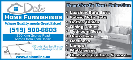 Dals Home Furnishings (519-900-4543) - Display Ad - Brantford s Best Selection HOME FURNISHINGSINGS (519) 900-660303 250 King George Roadad (Across from Food Basics)cs) Lynden Rd41 Medical 11 420 Lynden Road East, Brantford Garden Ave NAdams Rd184 (Formerly De Jongs Furniture) Center 03 www.dalsonline.caa