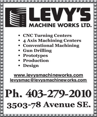 Levy's Machine Works Ltd (403-279-2010) - Display Ad - CNC Turning Centers 4 Axis Machining Centers Conventional Machining Gun Drilling Prototypes Production Design www.levysmachineworks.com levysmac@levysmachineworks.com Ph.403-279-2010 Ph.403-279-2010 3503-78AvenueSE. 3503-78AvenueSE.