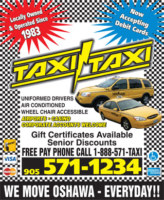 Taxi-Taxi (905-571-1234) - Display Ad - Now Now Locally Owned Locally Owned Accepting Accepting Debit Cards Debit Cards & Operated Since & Operated Since 1983 1983 UNIFORMED DRIVERS AIR CONDITIONED WHEEL CHAIR ACCESSIBLE AIRPORTS   CASINO AIRPORTS   CASINO CORPORATE ACCOUNTS WELCOME CORPORATE ACCOUNTS WELCOME Gift Certificates Available Senior Discounts FREE PAY PHONE CALL 1-888-571-TAXI 571-1234 905 WE MOVE OSHAWA - EVERYDAY!!