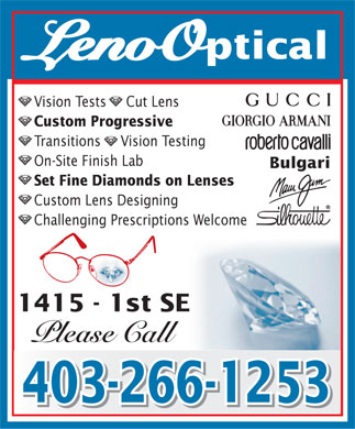 Leno Optical Inc (403-266-1253) - Display Ad - LenoOptical Vision Tests     Cut Lens Custom Progressive Transitions     Vision Testing On-Site Finish Lab Bulgari Set Fine Diamonds on Lenses Custom Lens Designing Challenging Prescriptions Welcome 1415 - 1st SE Please Call 403-266-1253 403-266-1253