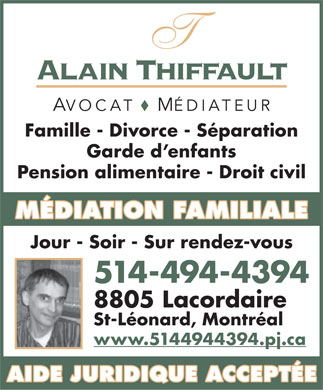 Alain Thiffault (514-494-4394) - Annonce illustr&eacute;e - Alain Thiffault AVOCATM&Eacute;DIATEUR Famille - Divorce - S&eacute;paration Garde d enfants Pension alimentaire - Droit civil M&Eacute;DIATION FAMILIALE Jour - Soir - Sur rendez-vous 514-494-4394 8805 Lacordaire St-L&eacute;onard, Montr&eacute;al www.5144944394.pj.ca AIDE JURIDIQUE ACCEPT&Eacute;E