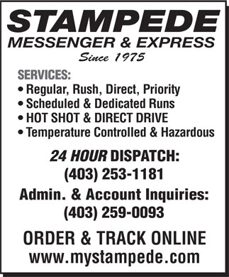Stampede Messenger &amp; Express (403-253-1181) - Display Ad - STAMPEDE MESSENGER &amp; EXPRESS Since 1975 SERVICES: Regular, Rush, Direct, Priority Scheduled &amp; Dedicated Runs HOT SHOT &amp; DIRECT DRIVE Temperature Controlled &amp; Hazardous 24 HOUR DISPATCH: (403) 253-1181 Admin. &amp; Account Inquiries: (403) 259-0093 ORDER &amp; TRACK ONLINE www.mystampede.com