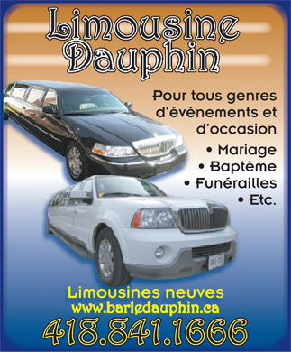 Limousine Dauphin (418-841-1666) - Annonce illustr&eacute;e - Limousine Pour tous genres d &eacute;v&egrave;nements et d occasion Mariage Bapt&ecirc;me Fun&eacute;railles Etc. Limousines neuves 418.841.1666  Limousine Pour tous genres d &eacute;v&egrave;nements et d occasion Mariage Bapt&ecirc;me Fun&eacute;railles Etc. Limousines neuves 418.841.1666  Limousine Pour tous genres d &eacute;v&egrave;nements et d occasion Mariage Bapt&ecirc;me Fun&eacute;railles Etc. Limousines neuves 418.841.1666  Limousine Pour tous genres d &eacute;v&egrave;nements et d occasion Mariage Bapt&ecirc;me Fun&eacute;railles Etc. Limousines neuves 418.841.1666