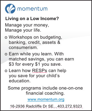 Momentum (403-272-9323) - Display Ad - Living on a Low Income? Manage your money, Manage your life. o Workshops on budgeting, banking, credit, assets &amp; consumerism. Earn while you learn. With o matched savings, you can earn $3 for every $1 you save. o Learn how RESPs can help you save for your child's education. Some programs include one-on-one financial coaching. www.momentum.org 16-2936 Radcliffe Dr SE 403.272.9323