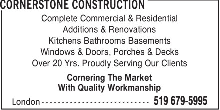 Cornerstone Construction (519-679-5995) - Annonce illustr&eacute;e - Complete Commercial &amp; Residential Additions &amp; Renovations Kitchens Bathrooms Basements Windows &amp; Doors, Porches &amp; Decks Over 20 Yrs. Proudly Serving Our Clients Cornering The Market With Quality Workmanship