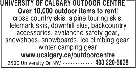 University Of Calgary (403-220-5038) - Annonce illustrée======= - Over 10,000 outdoor items to rent! - cross country skis, alpine touring skis, - telemark skis, downhill skis, backcountry - accessories, avalanche safety gear, - snowshoes, snowboards, ice climbing gear, - winter camping gear - www.ucalgary.ca/outdoorcentre
