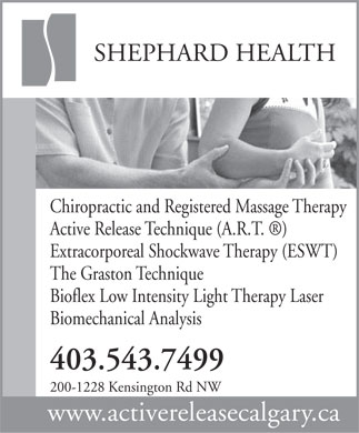 Shephard Health (403-543-7499) - Display Ad - SHEPHARD HEALTH Chiropractic and Registered Massage Therapy Active Release Technique (A.R.T.  ) Extracorporeal Shockwave Therapy (ESWT) The Graston Technique Bioflex Low Intensity Light Therapy Laser Biomechanical Analysis 403.543.7499 200-1228 Kensington Rd NW www.activereleasecalgary.ca SHEPHARD HEALTH Chiropractic and Registered Massage Therapy Active Release Technique (A.R.T.  ) Extracorporeal Shockwave Therapy (ESWT) The Graston Technique Bioflex Low Intensity Light Therapy Laser Biomechanical Analysis 403.543.7499 200-1228 Kensington Rd NW www.activereleasecalgary.ca