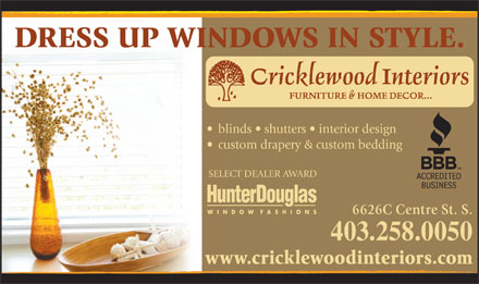 Cricklewood Interiors (403-258-0050) - Annonce illustrée - DRESS UP WINDOWS IN STYLE. blinds   shutters   interior design custom drapery & custom bedding SELECT DEALER AWARD 6626C Centre St. S. 403.258.0050 www.cricklewoodinteriors.com DRESS UP WINDOWS IN STYLE. blinds   shutters   interior design custom drapery & custom bedding SELECT DEALER AWARD 6626C Centre St. S. 403.258.0050 www.cricklewoodinteriors.com  DRESS UP WINDOWS IN STYLE. blinds   shutters   interior design custom drapery & custom bedding SELECT DEALER AWARD 6626C Centre St. S. 403.258.0050 www.cricklewoodinteriors.com