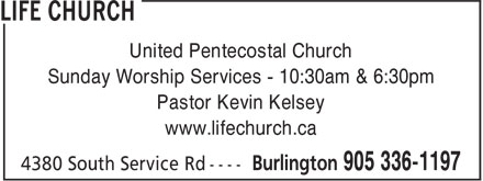 Life Church (905-336-1197) - Display Ad - United Pentecostal Church Sunday Worship Services - 10:30am & 6:30pm Pastor Kevin Kelsey www.lifechurch.ca