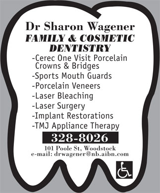 Wagener Sharon Dr (506-328-8026) - Annonce illustrée - Dr Sharon Wagener FAMILY & COSMETIC DENTISTRY -Cerec One Visit Porcelain Crowns & Bridges -Sports Mouth Guards -Porcelain Veneers -Laser Bleaching -Laser Surgery -Implant Restorations -TMJ Appliance Therapy 328-8026 101 Poole St, Woodstock e-mail: drwagener@nb.aibn.com Dr Sharon Wagener FAMILY & COSMETIC DENTISTRY -Cerec One Visit Porcelain Crowns & Bridges -Sports Mouth Guards -Porcelain Veneers -Laser Bleaching -Laser Surgery -Implant Restorations -TMJ Appliance Therapy 328-8026 101 Poole St, Woodstock e-mail: drwagener@nb.aibn.com