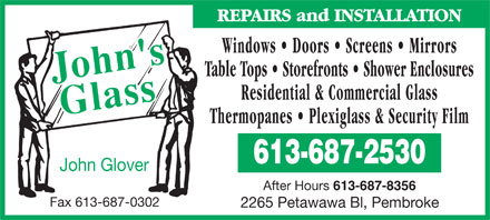 John's Glass (613-687-2530) - Annonce illustrée - REPAIRS and INSTALLATION Windows   Doors   Screens   Mirrors Table Tops   Storefronts   Shower Enclosures Residential & Commercial Glass Thermopanes   Plexiglass & Security Film 613-687-2530 John Glover After Hours 613-687-8356 Fax 613-687-0302 2265 Petawawa Bl, Pembroke REPAIRS and INSTALLATION Windows   Doors   Screens   Mirrors Table Tops   Storefronts   Shower Enclosures Residential & Commercial Glass Thermopanes   Plexiglass & Security Film 613-687-2530 John Glover After Hours 613-687-8356 Fax 613-687-0302 2265 Petawawa Bl, Pembroke  REPAIRS and INSTALLATION Windows   Doors   Screens   Mirrors Table Tops   Storefronts   Shower Enclosures Residential & Commercial Glass Thermopanes   Plexiglass & Security Film 613-687-2530 John Glover After Hours 613-687-8356 Fax 613-687-0302 2265 Petawawa Bl, Pembroke  REPAIRS and INSTALLATION Windows   Doors   Screens   Mirrors Table Tops   Storefronts   Shower Enclosures Residential & Commercial Glass Thermopanes   Plexiglass & Security Film 613-687-2530 John Glover After Hours 613-687-8356 Fax 613-687-0302 2265 Petawawa Bl, Pembroke  REPAIRS and INSTALLATION Windows   Doors   Screens   Mirrors Table Tops   Storefronts   Shower Enclosures Residential & Commercial Glass Thermopanes   Plexiglass & Security Film 613-687-2530 John Glover After Hours 613-687-8356 Fax 613-687-0302 2265 Petawawa Bl, Pembroke