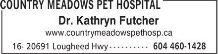 Country Meadows Pet Hospital (604-460-1428) - Display Ad - Dr. Kathryn Futcher www.countrymeadowspethosp.ca Dr. Kathryn Futcher www.countrymeadowspethosp.ca